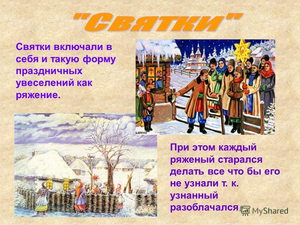 Святки включали в себя и такую форму праздничных увеселений как ряжение. При этом каждый ряженый старался делать все что бы его не узнали т. к. узнанный разоблачался