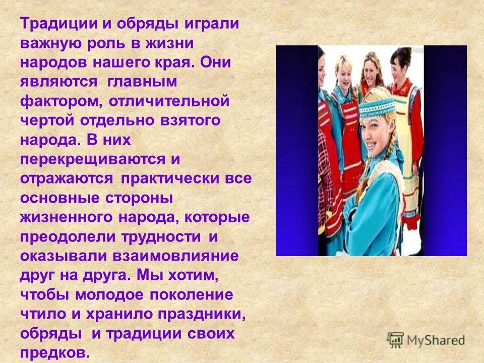 Традиции и обряды играли важную роль в жизни народов нашего края. Они являются главным фактором, отличительной чертой отдельно взятого народа. В них перекрещиваются и отражаются практически все основные стороны жизненного народа, которые преодолели т