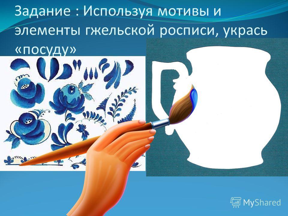 Задание : Используя мотивы и элементы гжельской росписи, укрась «посуду»