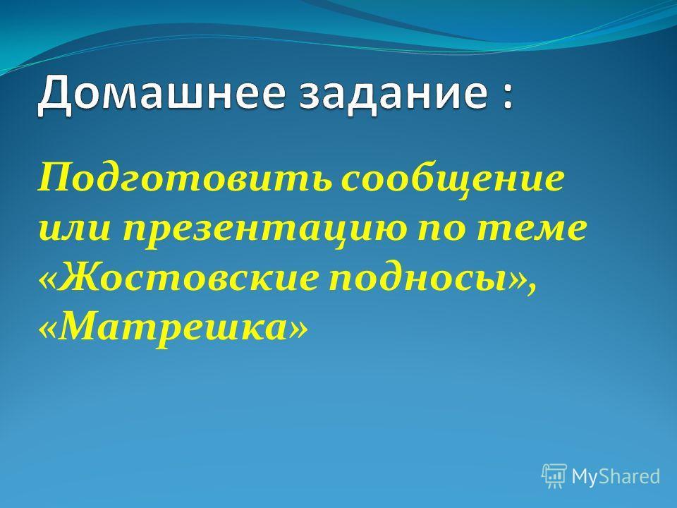 Подготовить сообщение или презентацию по теме «Жостовские подносы», «Матрешка»