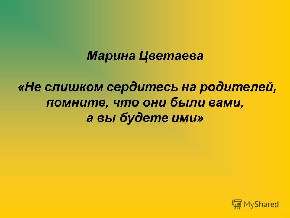 Марина Цветаева «Не слишком сердитесь на родителей, помните, что они были вами, а вы будете ими»