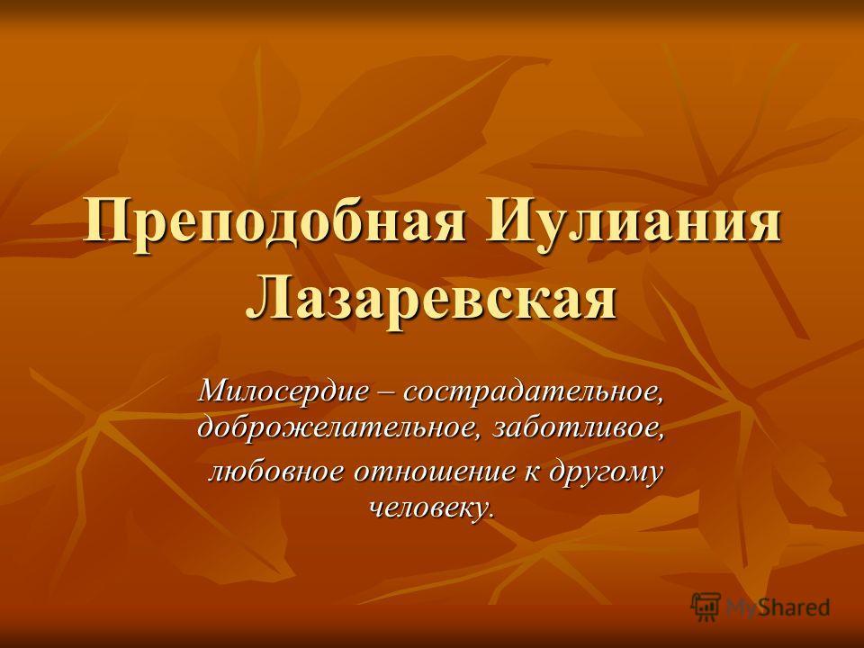 Преподобная Иулиания Лазаревская Милосердие – сострадательное, доброжелательное, заботливое, любовное отношение к другому человеку. любовное отношение к другому человеку.