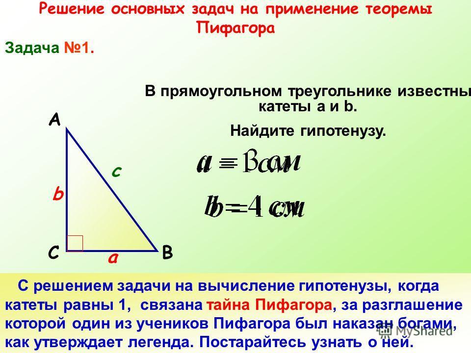 Решение основных задач на применение теоремы Пифагора Задача 1. СВ А В прямоугольном треугольнике известны катеты а и b. Найдите гипотенузу. а b c С решением задачи на вычисление гипотенузы, когда катеты равны 1, связана тайна Пифагора, за разглашени
