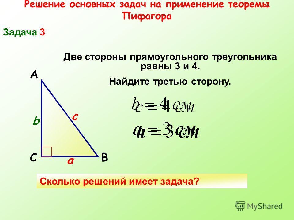 Решение основных задач на применение теоремы Пифагора Задача 3 СВ А Две стороны прямоугольного треугольника равны 3 и 4. Найдите третью сторону. а b c Сколько решений имеет задача?