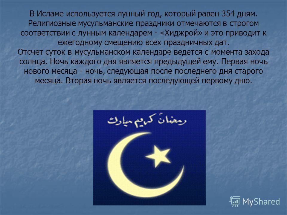В Исламе используется лунный год, который равен 354 дням. Религиозные мусульманские праздники отмечаются в строгом соответствии с лунным календарем - «Хиджрой» и это приводит к ежегодному смещению всех праздничных дат. Отсчет суток в мусульманском ка