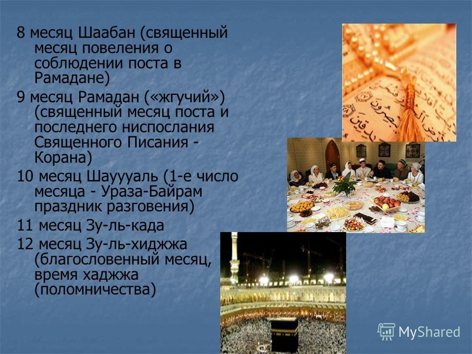 8 месяц Шаабан (священный месяц повеления о соблюдении поста в Рамадане) 9 месяц Рамадан («жгучий») (священный месяц поста и последнего ниспослания Священного Писания - Корана) 10 месяц Шауууаль (1-е число месяца - Ураза-Байрам праздник разговения) 1