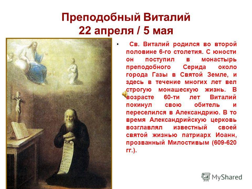 Преподобный Виталий 22 апрeля / 5 мая Св. Виталий родился во второй половине 6-го столетия. С юности он поступил в монастырь преподобного Серида около города Газы в Святой Земле, и здесь в течение многих лет вел строгую монашескую жизнь. В возрасте 6