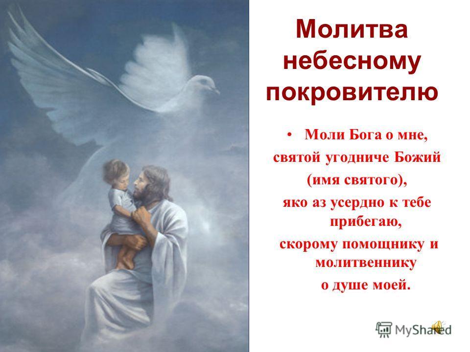 Молитва небесному покровителю Моли Бога о мне, святой угодниче Божий (имя святого), яко аз усердно к тебе прибегаю, скорому помощнику и молитвеннику о душе моей.