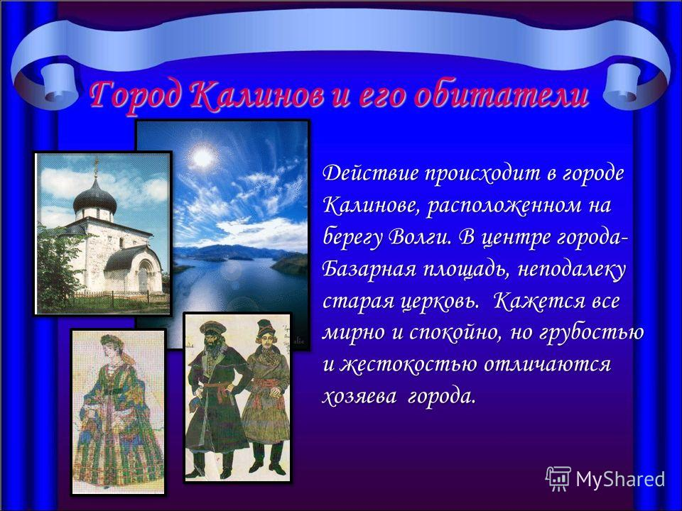Город Калинов и его обитатели Действие происходит в городе Калинове, расположенном на берегу Волги. В центре города- Базарная площадь, неподалеку старая церковь. Кажется все мирно и спокойно, но грубостью и жестокостью отличаются хозяева города.