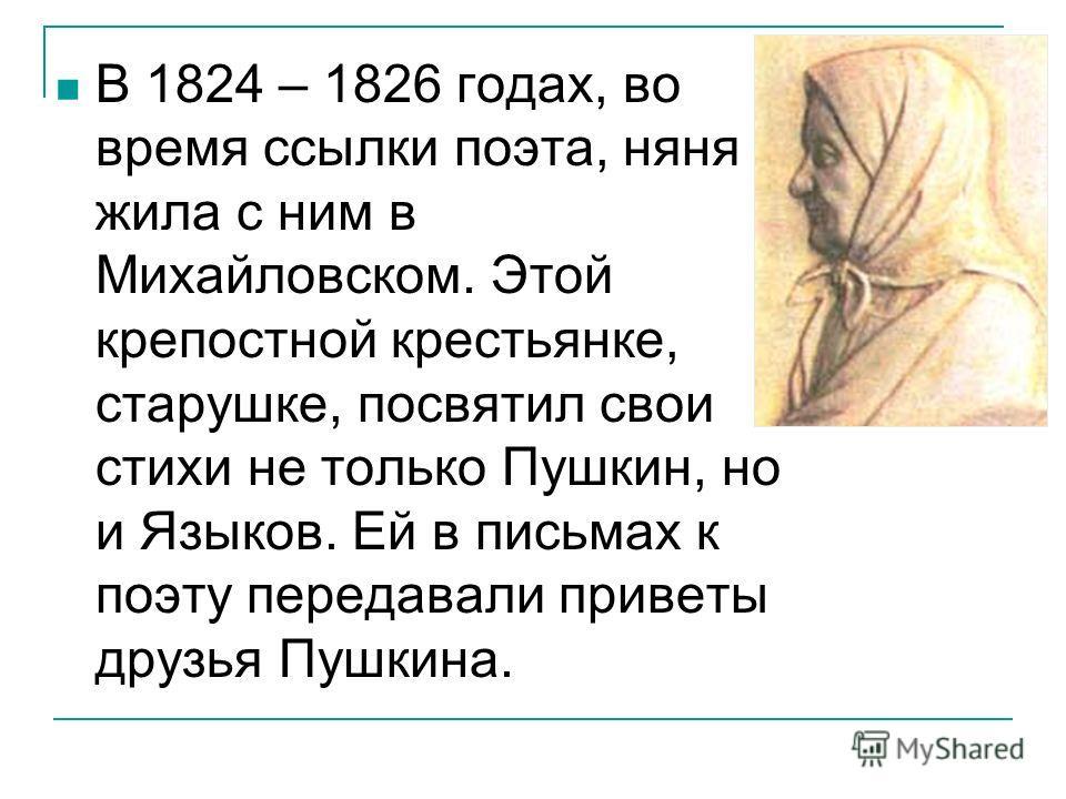 В 1824 – 1826 годах, во время ссылки поэта, няня жила с ним в Михайловском. Этой крепостной крестьянке, старушке, посвятил свои стихи не только Пушкин, но и Языков. Ей в письмах к поэту передавали приветы друзья Пушкина.
