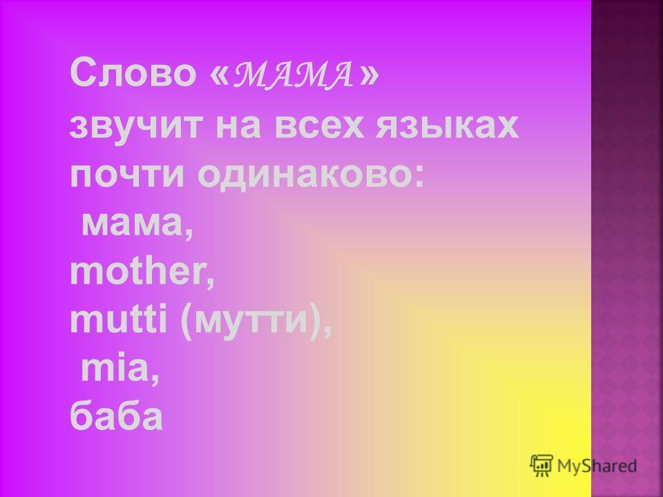 а ма Слово « МАМА » звучит на всех языках почти одинаково: мама, mother, mutti (мутти), mia, баба