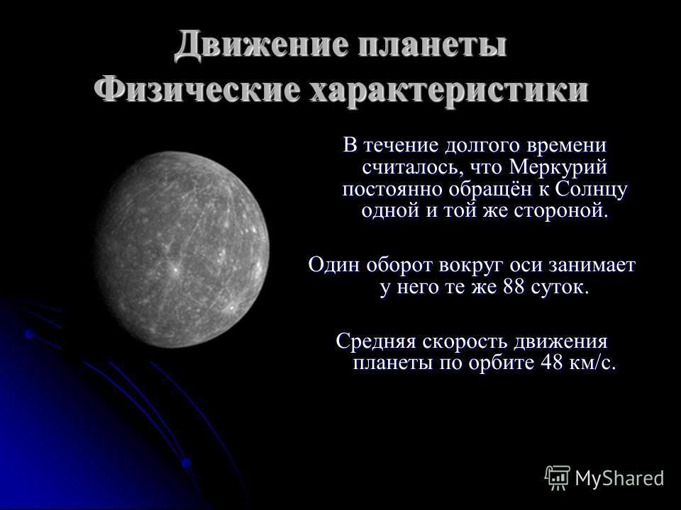 Движение планеты Физические характеристики В течение долгого времени считалось, что Меркурий постоянно обращён к Солнцу одной и той же стороной. В течение долгого времени считалось, что Меркурий постоянно обращён к Солнцу одной и той же стороной. Оди