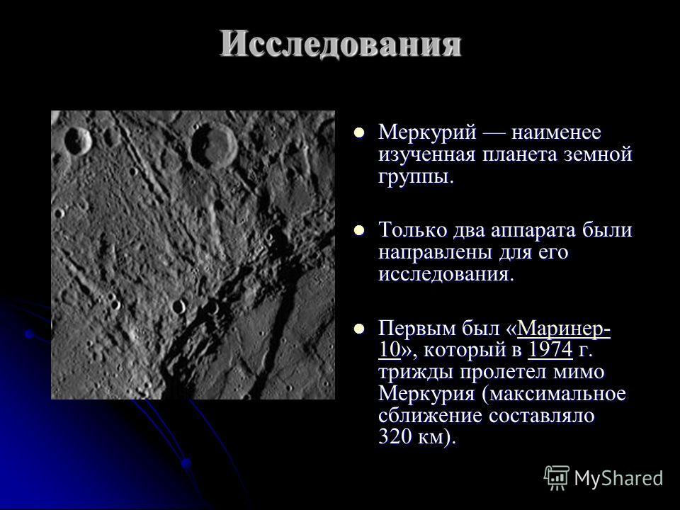 Исследования Меркурий наименее изученная планета земной группы. Меркурий наименее изученная планета земной группы. Только два аппарата были направлены для его исследования. Только два аппарата были направлены для его исследования. Первым был «Маринер