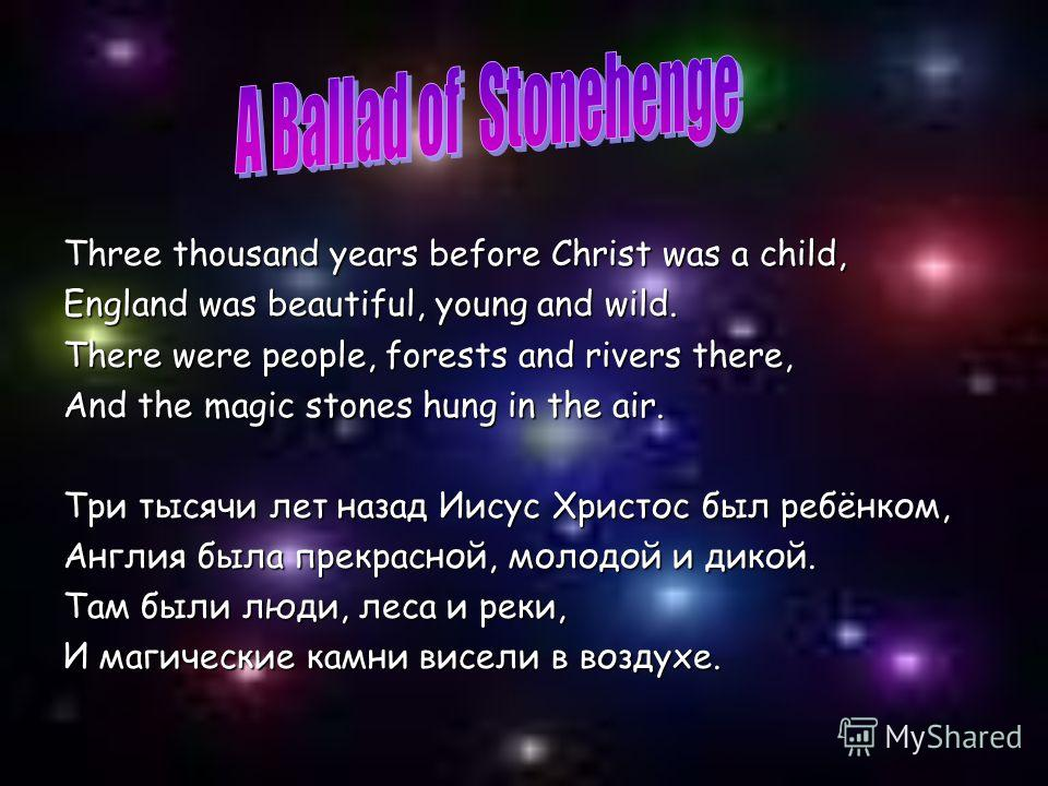 Three thousand years before Christ was a child, England was beautiful, young and wild. There were people, forests and rivers there, And the magic stones hung in the air. Три тысячи лет назад Иисус Христос был ребёнком, Англия была прекрасной, молодой