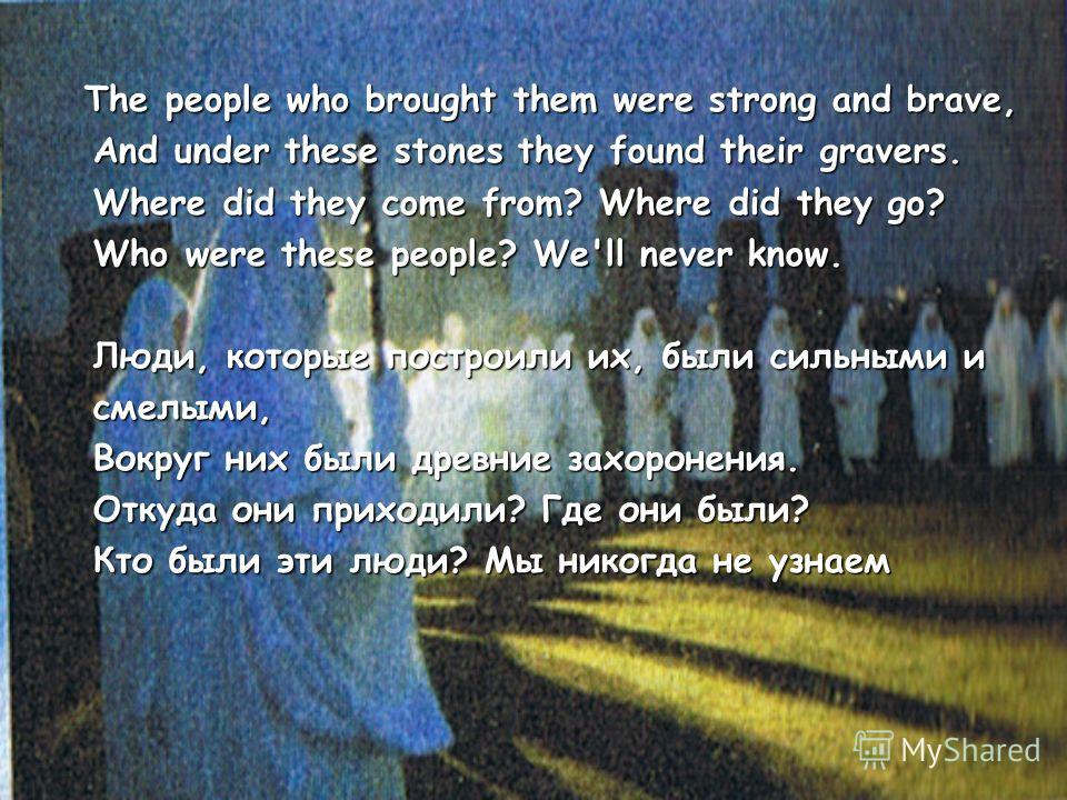The people who brought them were strong and brave, The people who brought them were strong and brave, And under these stones they found their gravers. And under these stones they found their gravers. Where did they come from? Where did they go? Where