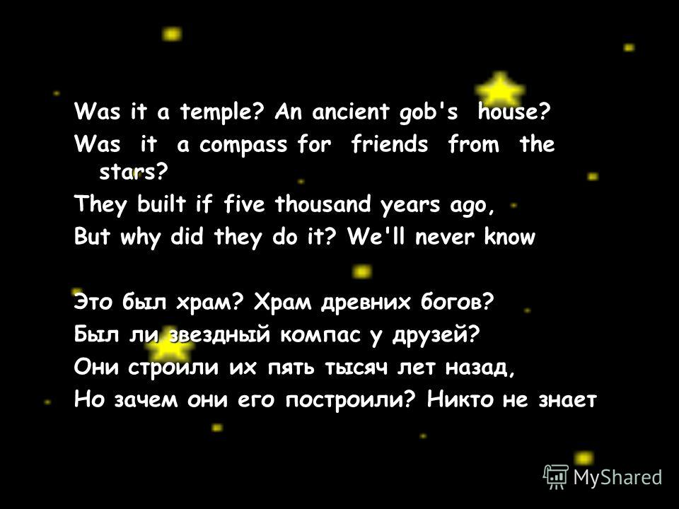 Was it a temple? An ancient gob's house? Was it a compass for friends from the stars? They built if five thousand years ago, But why did they do it? We'll never know Это был храм? Храм древних богов? Был ли звездный компас у друзей? Они строили их пя