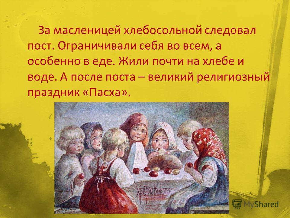 За масленицей хлебосольной следовал пост. Ограничивали себя во всем, а особенно в еде. Жили почти на хлебе и воде. А после поста – великий религиозный праздник «Пасха».