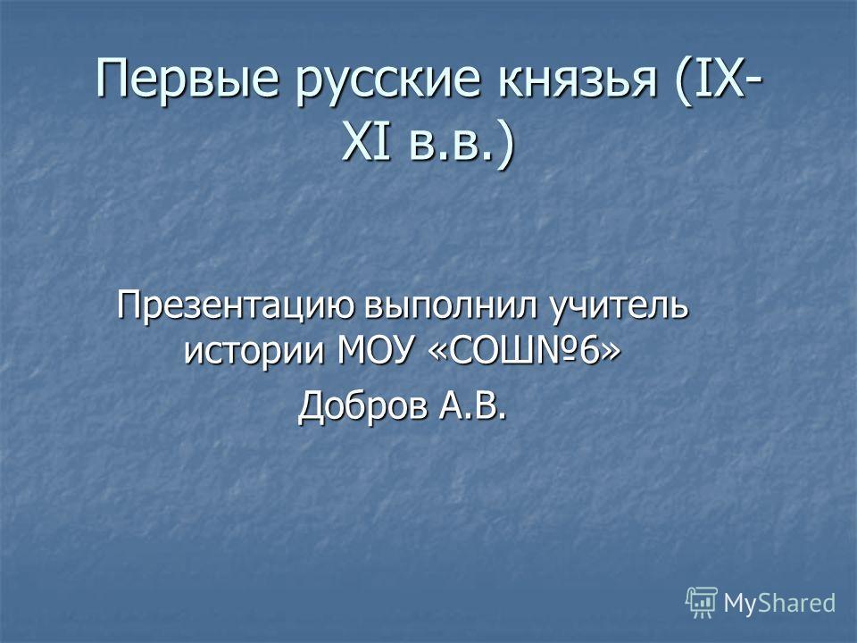 Первые русские князья (IX- XI в.в.) Презентацию выполнил учитель истории МОУ «СОШ6» Добров А.В.
