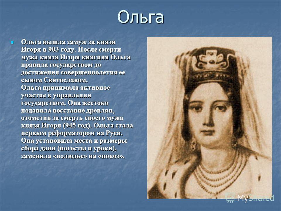 Ольга Ольга вышла замуж за князя Игоря в 903 году. После смерти мужа князя Игоря княгиня Ольга правила государством до достижения совершеннолетия ее сыном Святославом. Ольга принимала активное участие в управлении государством. Она жестоко подавила в