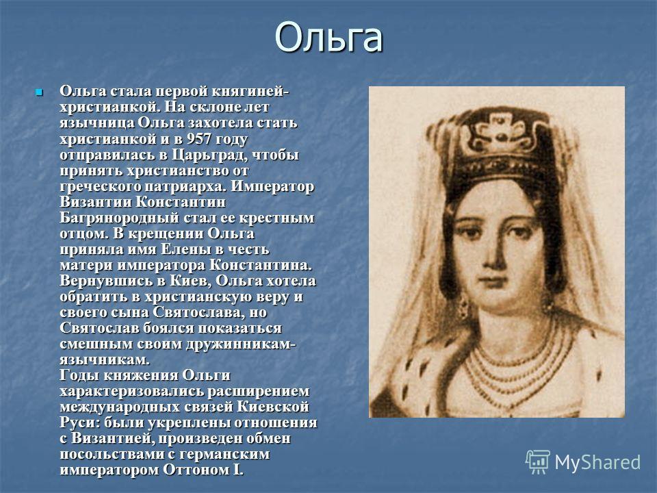 Ольга Ольга стала первой княгиней- христианкой. На склоне лет язычница Ольга захотела стать христианкой и в 957 году отправилась в Царьград, чтобы принять христианство от греческого патриарха. Император Византии Константин Багрянородный стал ее крест