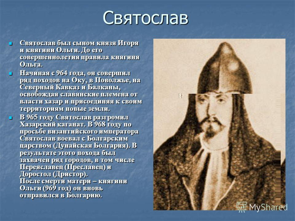 Святослав Святослав был сыном князя Игоря и княгини Ольги. До его совершеннолетия правила княгиня Ольга. Святослав был сыном князя Игоря и княгини Ольги. До его совершеннолетия правила княгиня Ольга. Начиная с 964 года, он совершил ряд походов на Оку
