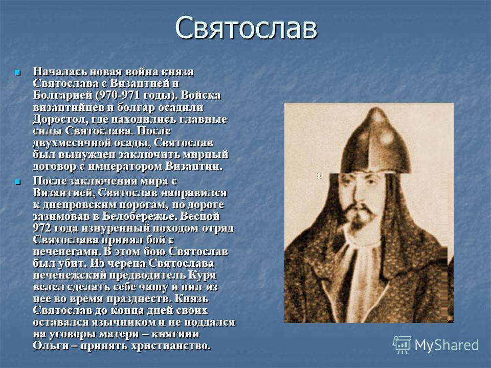 Святослав Началась новая война князя Святослава с Византией и Болгарией (970-971 годы). Войска византийцев и болгар осадили Доростол, где находились главные силы Святослава. После двухмесячной осады, Святослав был вынужден заключить мирный договор с