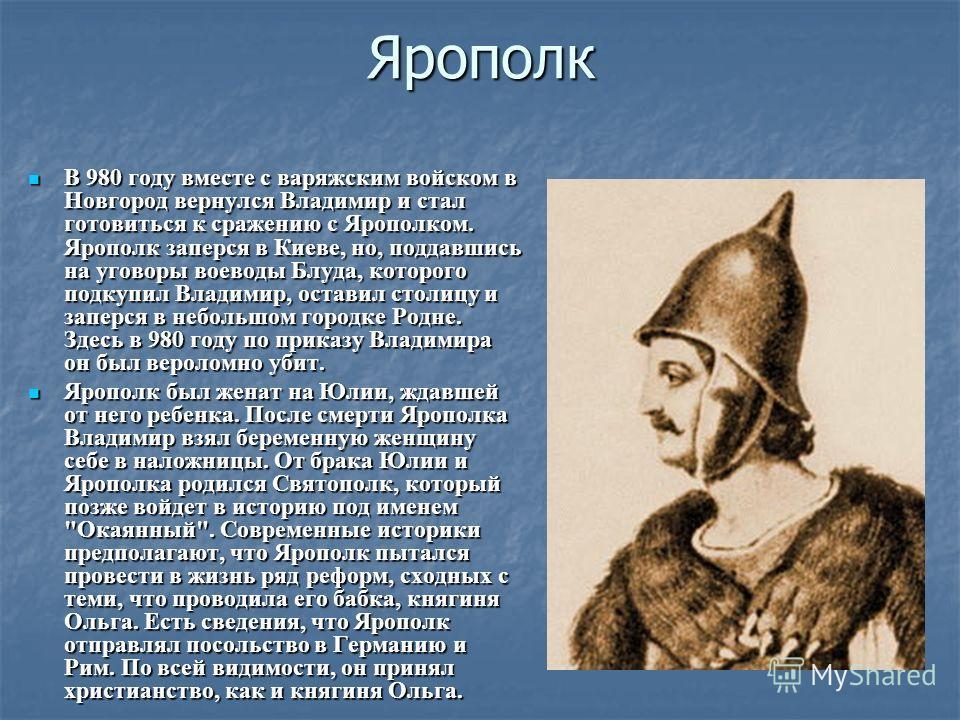 Ярополк В 980 году вместе с варяжским войском в Новгород вернулся Владимир и стал готовиться к сражению с Ярополком. Ярополк заперся в Киеве, но, поддавшись на уговоры воеводы Блуда, которого подкупил Владимир, оставил столицу и заперся в небольшом г