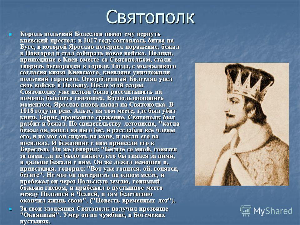 Святополк Король польский Болеслав помог ему вернуть киевский престол: в 1017 году состоялась битва на Буге, в которой Ярослав потерпел поражение, бежал в Новгород и стал собирать новое войско. Поляки, пришедшие в Киев вместе со Святополком, стали тв