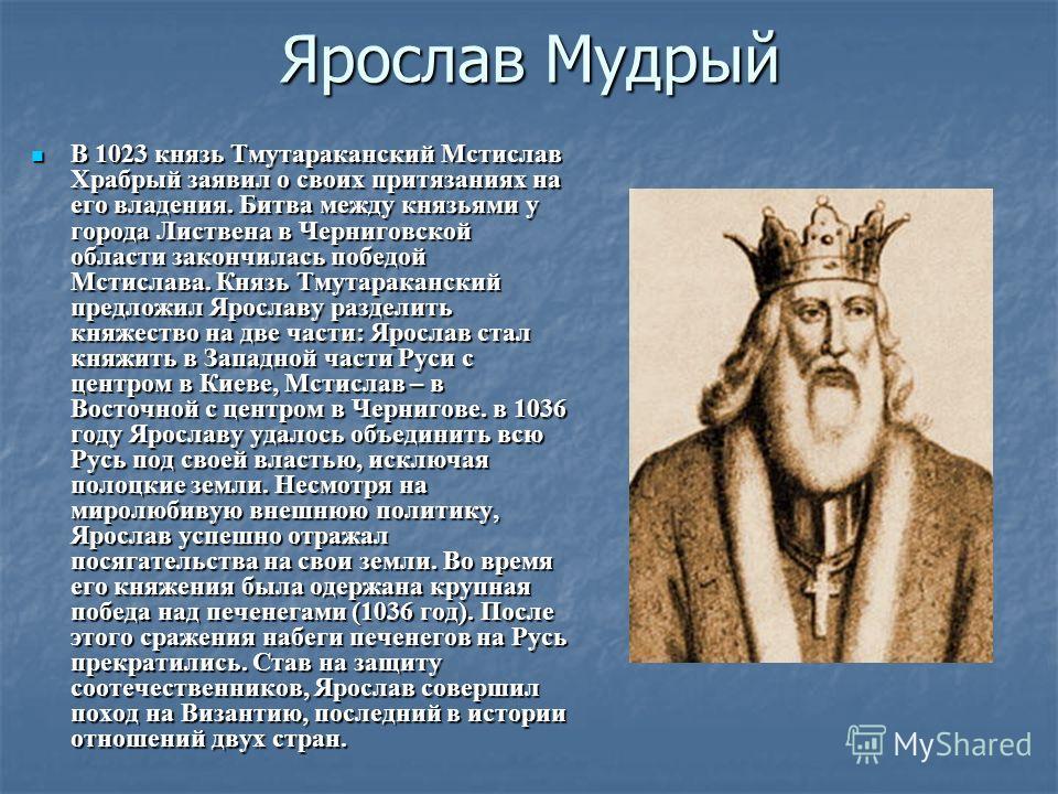 Ярослав Мудрый В 1023 князь Тмутараканский Мстислав Храбрый заявил о своих притязаниях на его владения. Битва между князьями у города Листвена в Черниговской области закончилась победой Мстислава. Князь Тмутараканский предложил Ярославу разделить кня