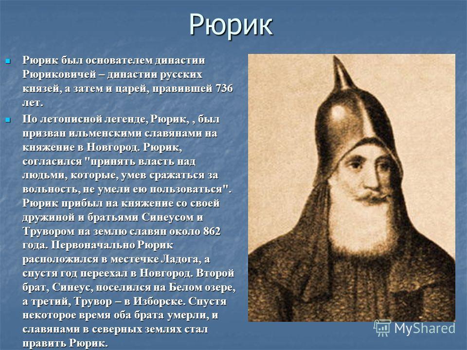 Рюрик Рюрик был основателем династии Рюриковичей – династии русских князей, а затем и царей, правившей 736 лет. Рюрик был основателем династии Рюриковичей – династии русских князей, а затем и царей, правившей 736 лет. По летописной легенде, Рюрик,, б