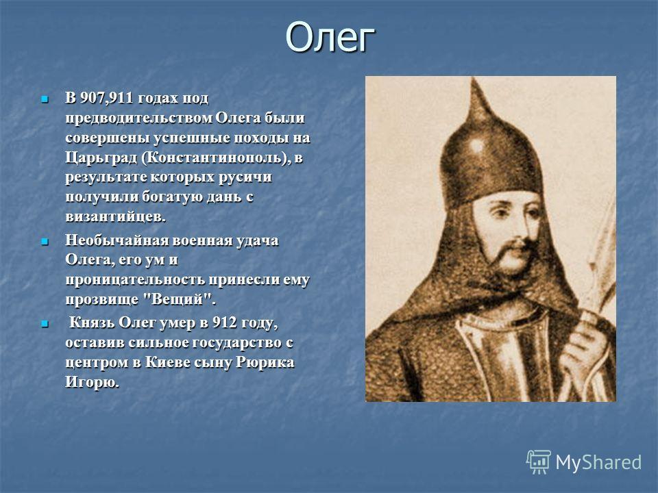 Олег В 907,911 годах под предводительством Олега были совершены успешные походы на Царьград (Константинополь), в результате которых русичи получили богатую дань с византийцев. В 907,911 годах под предводительством Олега были совершены успешные походы