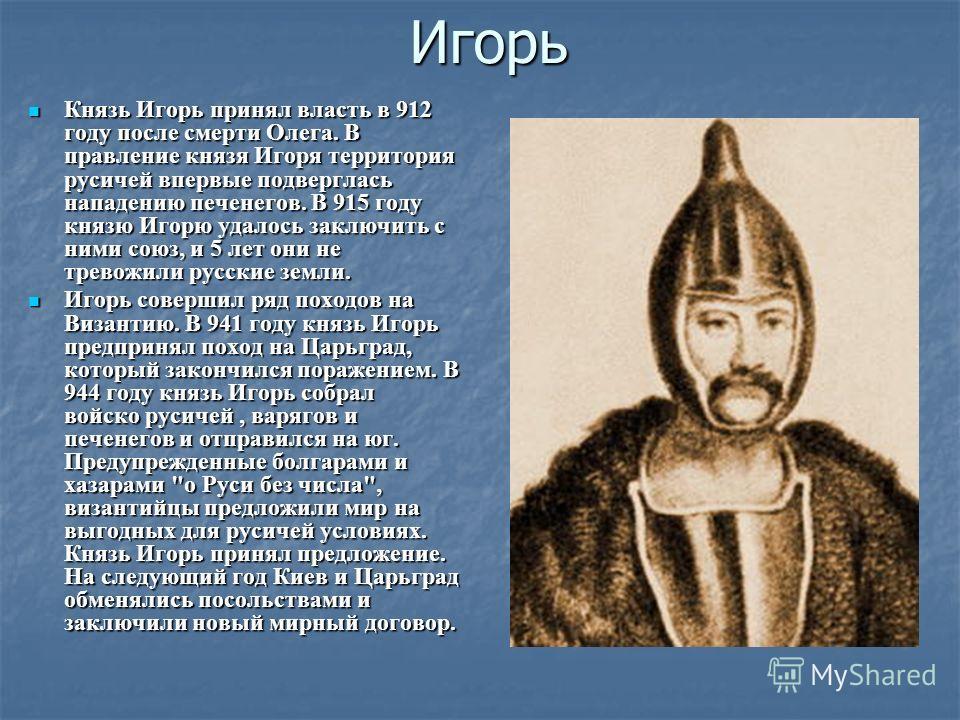 Игорь Князь Игорь принял власть в 912 году после смерти Олега. В правление князя Игоря территория русичей впервые подверглась нападению печенегов. В 915 году князю Игорю удалось заключить с ними союз, и 5 лет они не тревожили русские земли. Князь Иго