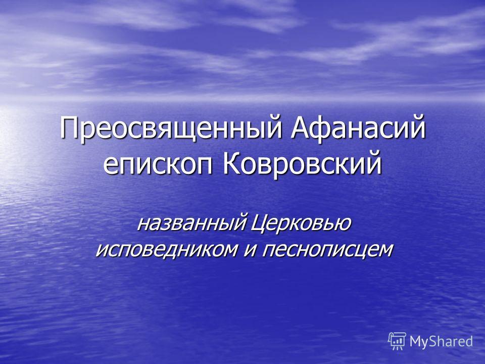 Преосвященный Афанасий епископ Ковровский названный Церковью исповедником и песнописцем