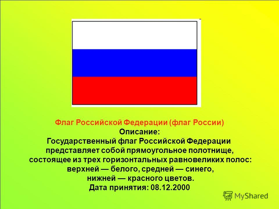 Флаг Российской Федерации (флаг России) Описание: Государственный флаг Российской Федерации представляет собой прямоугольное полотнище, состоящее из трех горизонтальных равновеликих полос: верхней белого, средней синего, нижней красного цветов. Дата