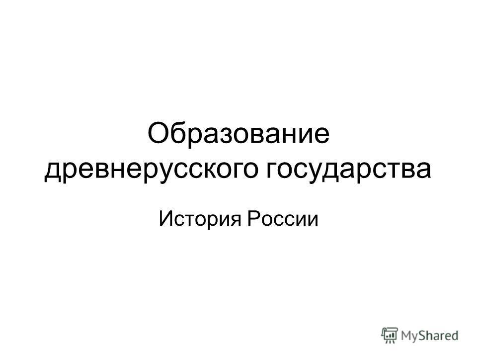 Образование древнерусского государства История России