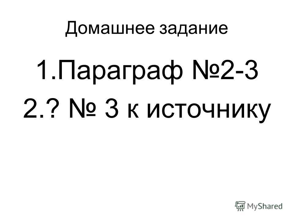 Домашнее задание 1.Параграф 2-3 2.? 3 к источнику