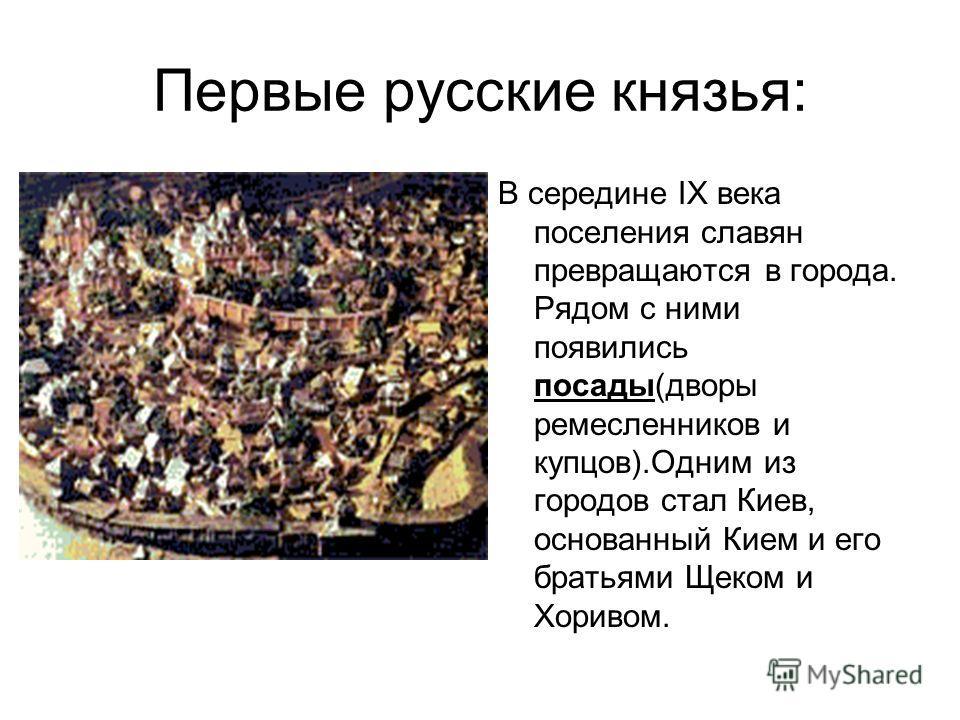 Первые русские князья: В середине IX века поселения славян превращаются в города. Рядом с ними появились посады(дворы ремесленников и купцов).Одним из городов стал Киев, основанный Кием и его братьями Щеком и Хоривом.