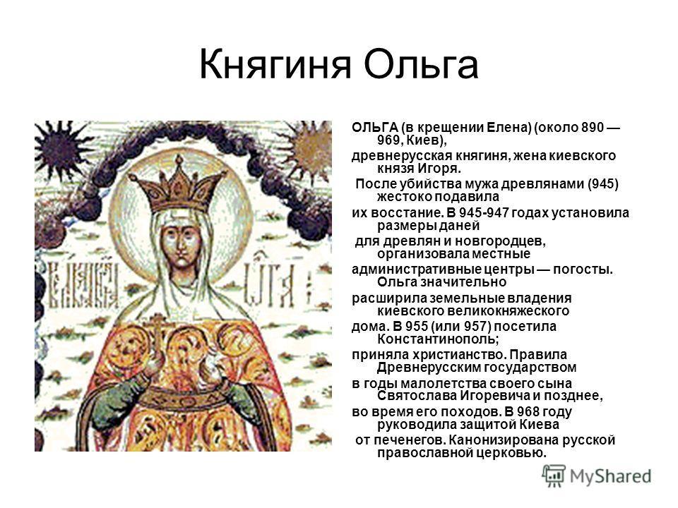 Княгиня Ольга ОЛЬГА (в крещении Елена) (около 890 969, Киев), древнерусская княгиня, жена киевского князя Игоря. После убийства мужа древлянами (945) жестоко подавила их восстание. В 945-947 годах установила размеры даней для древлян и новгородцев, о