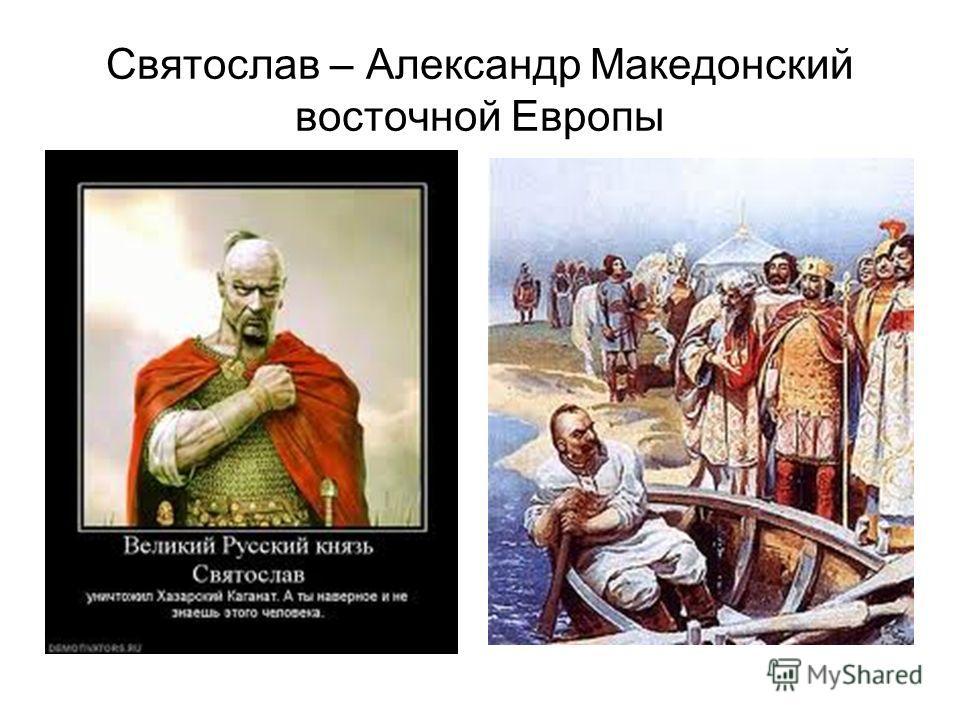 Святослав – Александр Македонский восточной Европы