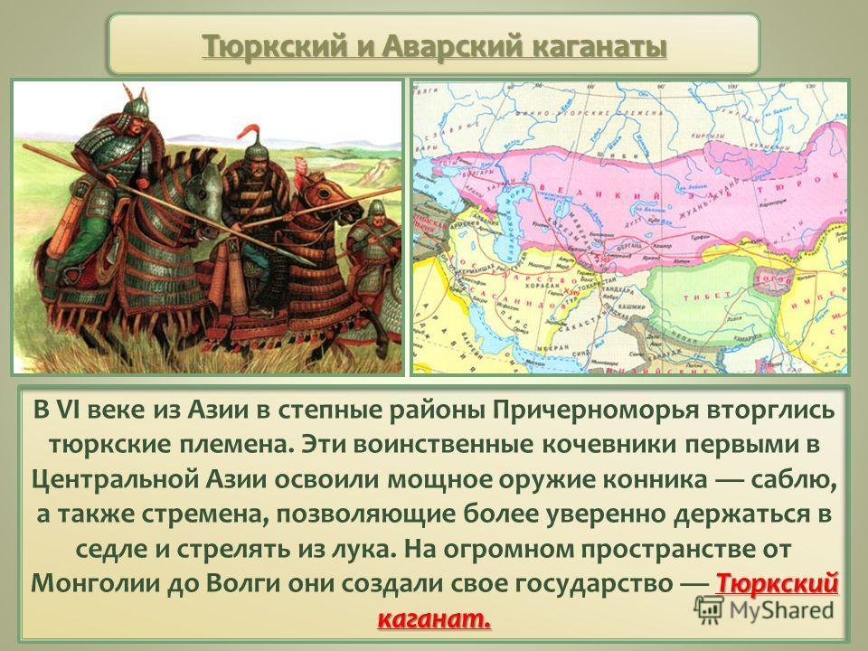 Тюркский и Аварский каганаты Тюркский каганат. В VI веке из Азии в степные районы Причерноморья вторглись тюркские племена. Эти воинственные кочевники первыми в Центральной Азии освоили мощное оружие конника саблю, а также стремена, позволяющие более
