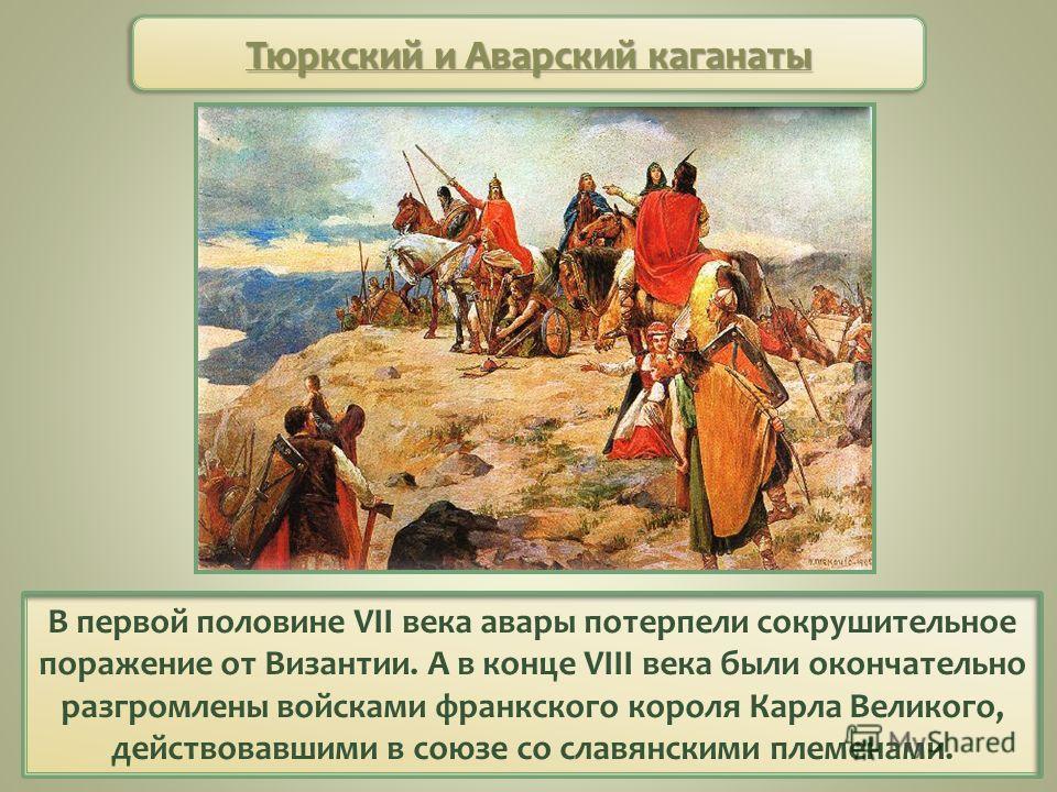 В первой половине VII века авары потерпели сокрушительное поражение от Византии. А в конце VIII века были окончательно разгромлены войсками франкского короля Карла Великого, действовавшими в союзе со славянскими племенами. Тюркский и Аварский каганат
