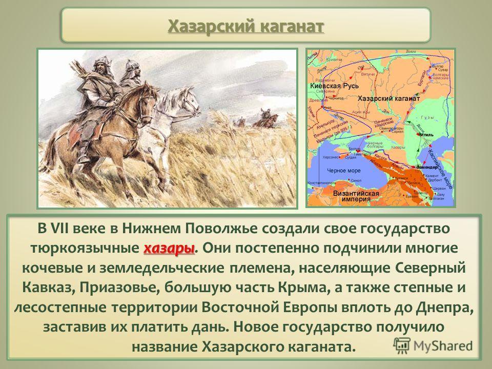 хазары В VII веке в Нижнем Поволжье создали свое государство тюркоязычные хазары. Они постепенно подчинили многие кочевые и земледельческие племена, населяющие Северный Кавказ, Приазовье, большую часть Крыма, а также степные и лесостепные территории