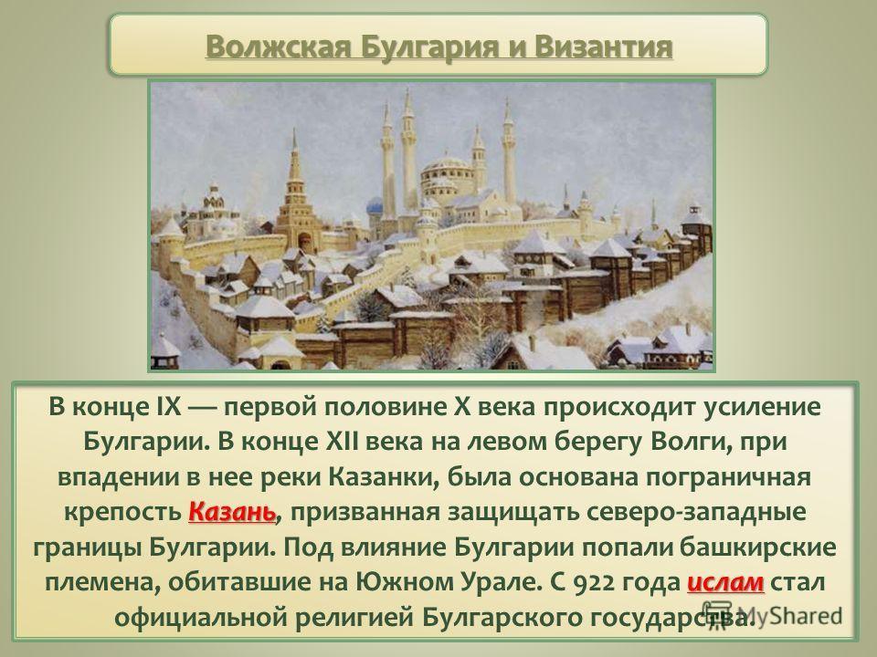 Казань ислам В конце IX первой половине X века происходит усиление Булгарии. В конце XII века на левом берегу Волги, при впадении в нее реки Казанки, была основана пограничная крепость Казань, призванная защищать северо-западные границы Булгарии. Под