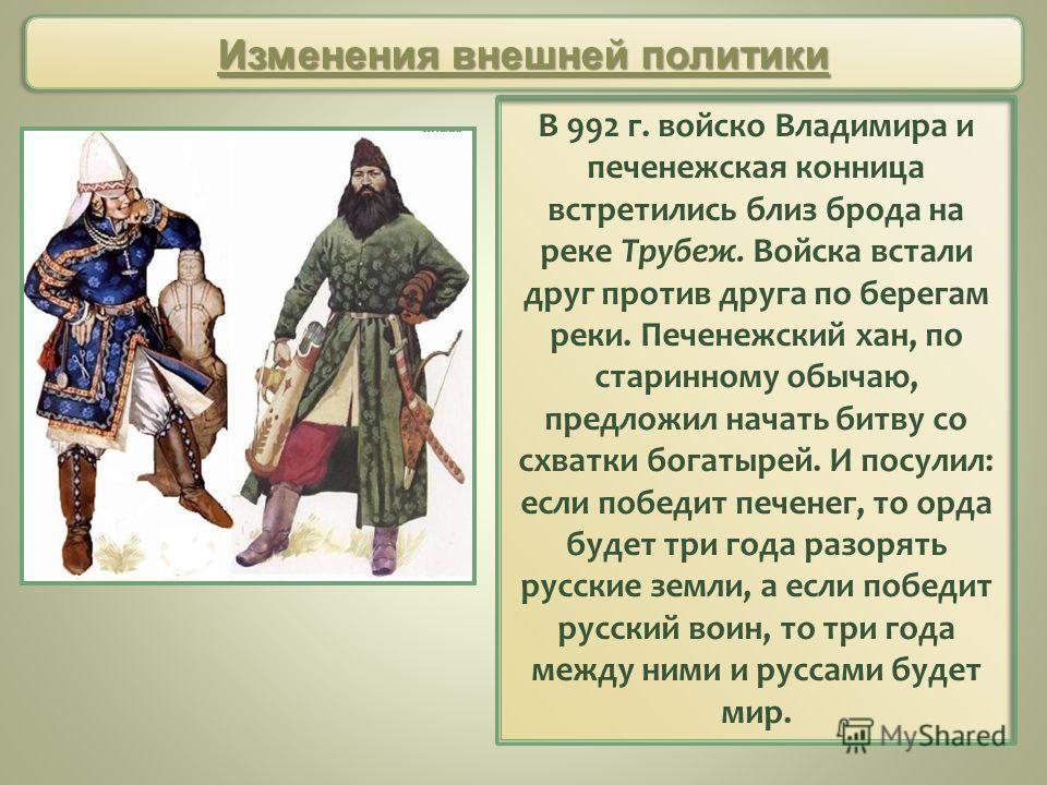 В 992 г. войско Владимира и печенежская конница встретились близ брода на реке Трубеж. Войска встали друг против друга по берегам реки. Печенежский хан, по старинному обычаю, предложил начать битву со схватки богатырей. И посулил: если победит печене