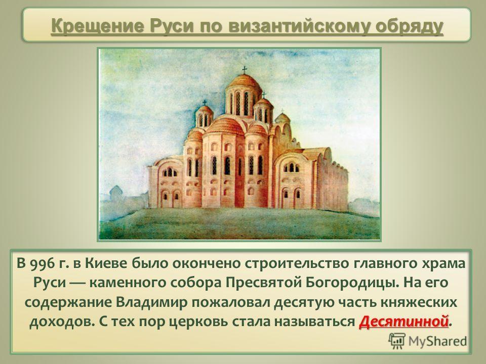 Десятинной В 996 г. в Киеве было окончено строительство главного храма Руси каменного собора Пресвятой Богородицы. На его содержание Владимир пожаловал десятую часть княжеских доходов. С тех пор церковь стала называться Десятинной. Крещение Руси по
