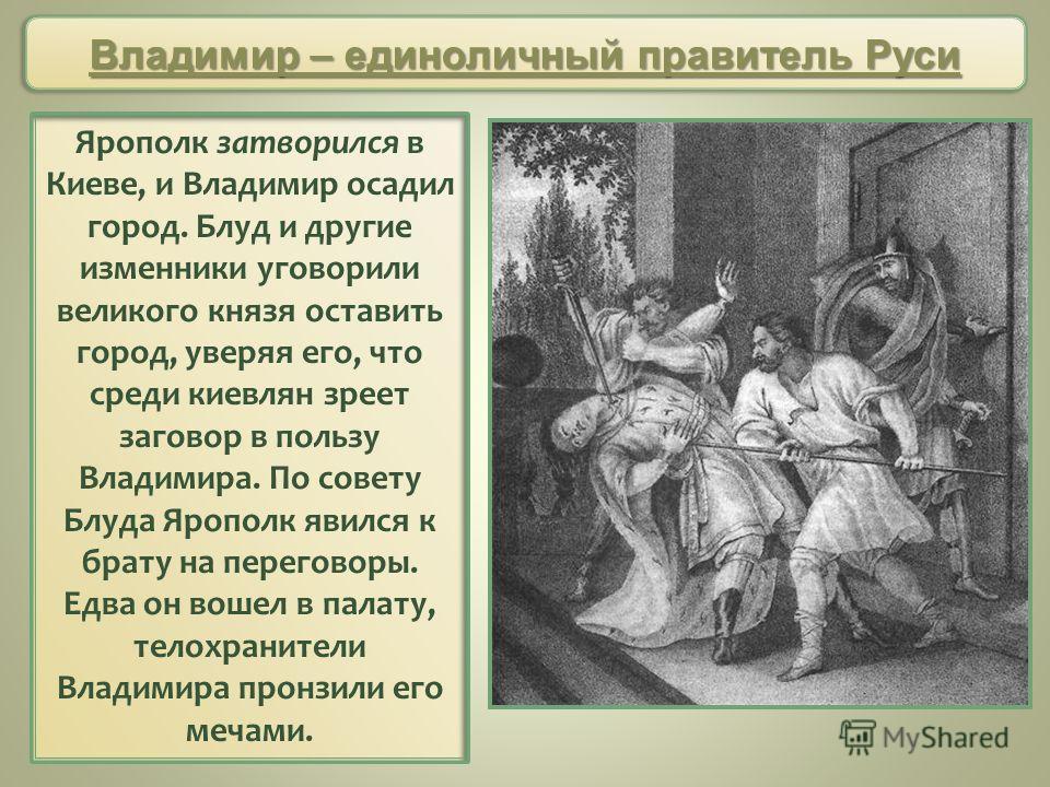 Ярополк затворился в Киеве, и Владимир осадил город. Блуд и другие изменники уговорили великого князя оставить город, уверяя его, что среди киевлян зреет заговор в пользу Владимира. По совету Блуда Ярополк явился к брату на переговоры. Едва он вошел