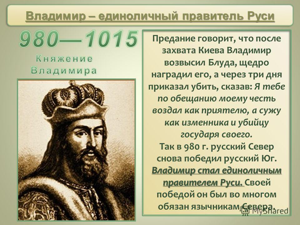 Предание говорит, что после захвата Киева Владимир возвысил Блуда, щедро наградил его, а через три дня приказал убить, сказав: Я тебе по обещанию моему честь воздал как приятелю, а сужу как изменника и убийцу государя своего. Владимир стал единоличны