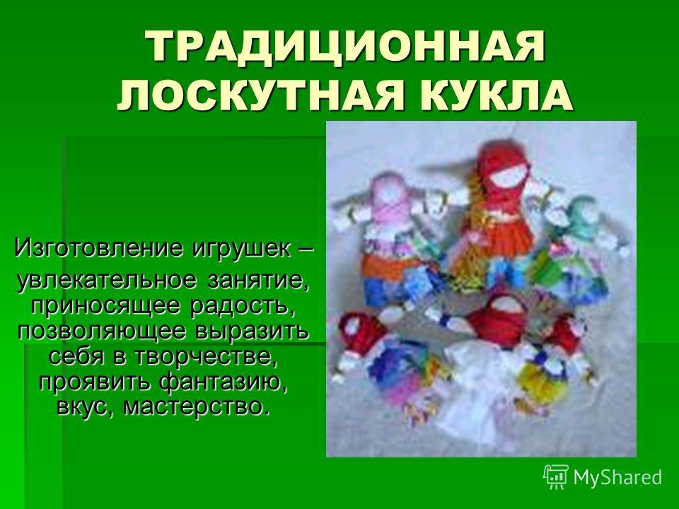 ТРАДИЦИОННАЯ ЛОСКУТНАЯ КУКЛА Изготовление игрушек – увлекательное занятие, приносящее радость, позволяющее выразить себя в творчестве, проявить фантазию, вкус, мастерство.