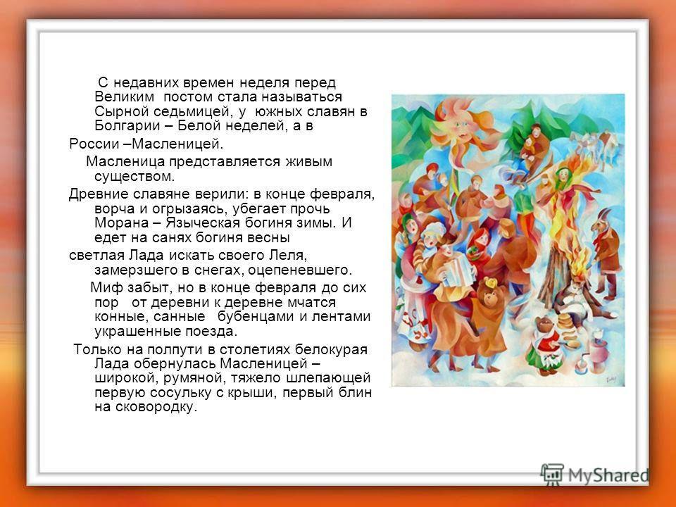 С недавних времен неделя перед Великим постом стала называться Сырной седьмицей, у южных славян в Болгарии – Белой неделей, а в России –Масленицей. Масленица представляется живым существом. Древние славяне верили: в конце февраля, ворча и огрызаясь,