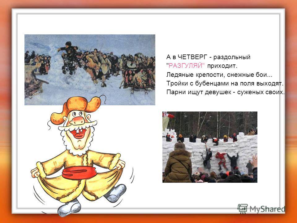 А в ЧЕТВЕРГ - раздольный РАЗГУЛЯЙ приходит. Ледяные крепости, снежные бои... Тройки с бубенцами на поля выходят. Парни ищут девушек - суженых своих.